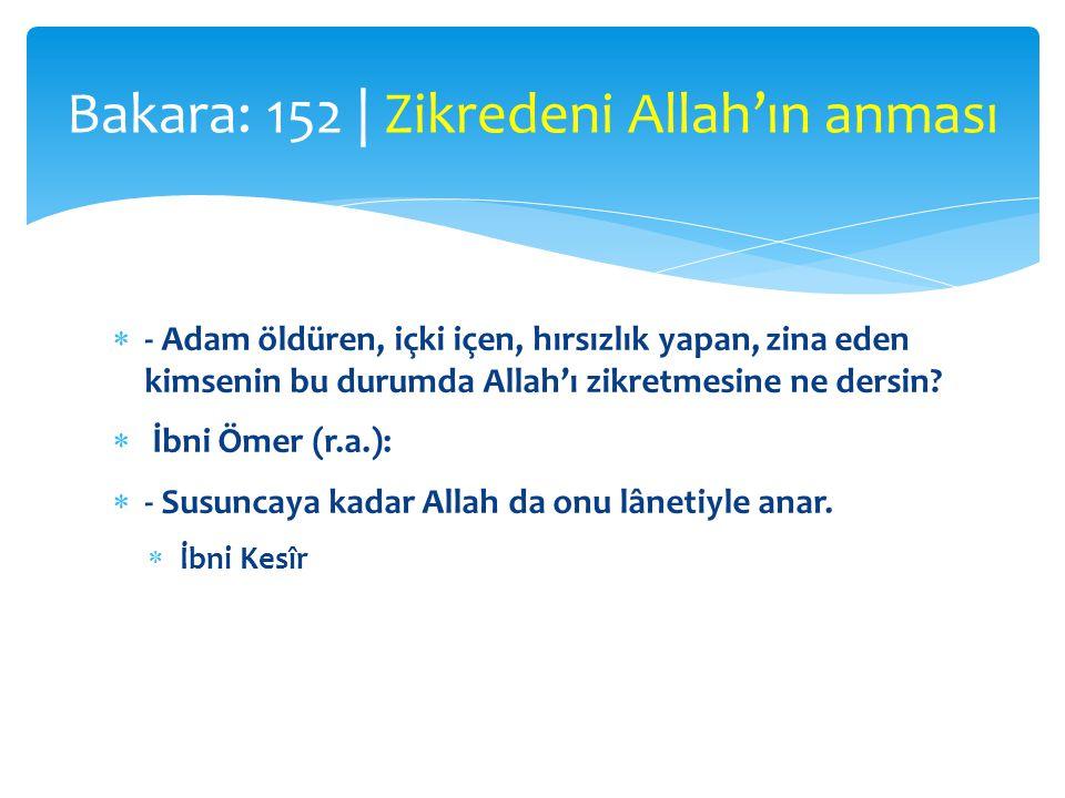  - Adam öldüren, içki içen, hırsızlık yapan, zina eden kimsenin bu durumda Allah'ı zikretmesine ne dersin?  İbni Ömer (r.a.):  - Susuncaya kadar Al