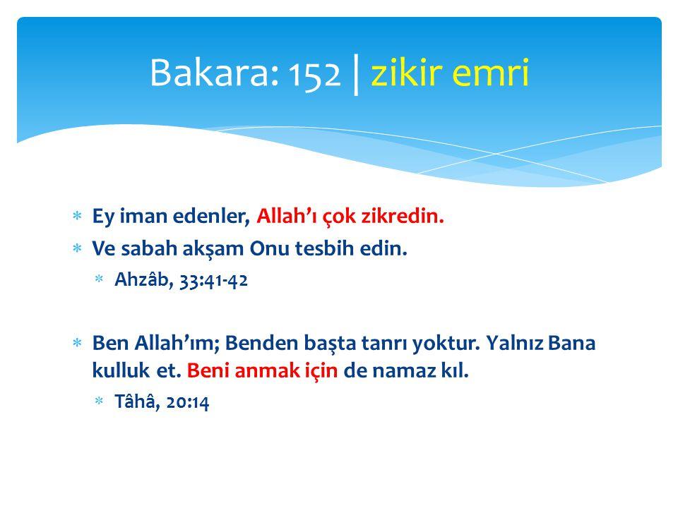  Ey iman edenler, Allah'ı çok zikredin.  Ve sabah akşam Onu tesbih edin.  Ahzâb, 33:41-42  Ben Allah'ım; Benden başta tanrı yoktur. Yalnız Bana ku