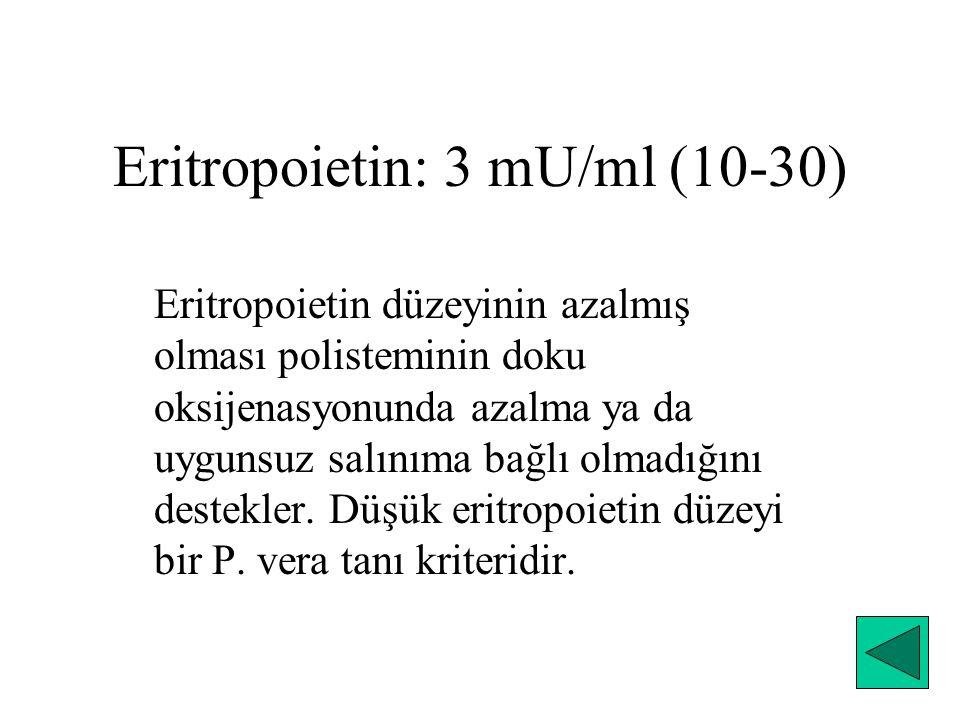 Eritropoietin: 3 mU/ml (10-30) Eritropoietin düzeyinin azalmış olması polisteminin doku oksijenasyonunda azalma ya da uygunsuz salınıma bağlı olmadığı