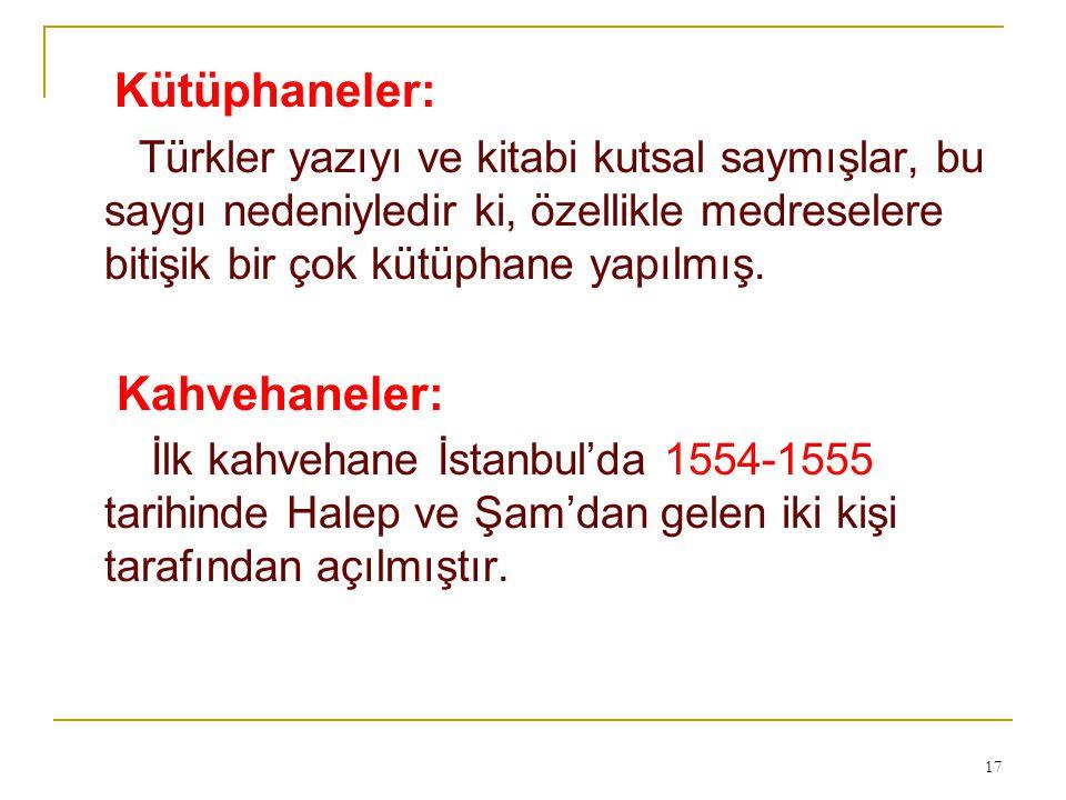 Kütüphaneler: Türkler yazıyı ve kitabi kutsal saymışlar, bu saygı nedeniyledir ki, özellikle medreselere bitişik bir çok kütüphane yapılmış. Kahvehane