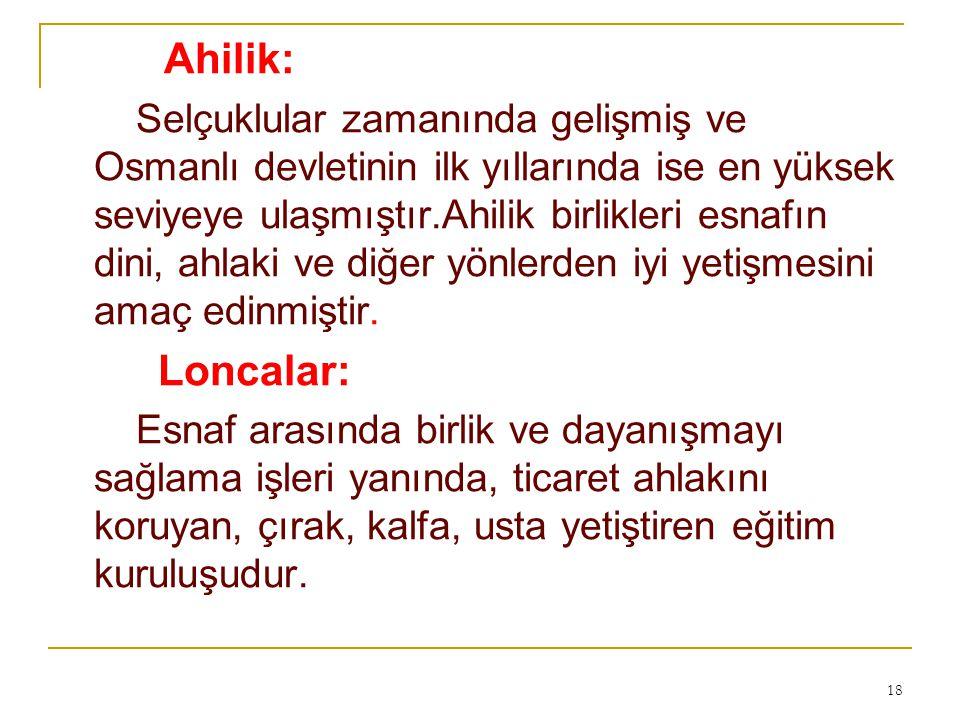 Ahilik: Selçuklular zamanında gelişmiş ve Osmanlı devletinin ilk yıllarında ise en yüksek seviyeye ulaşmıştır.Ahilik birlikleri esnafın dini, ahlaki v