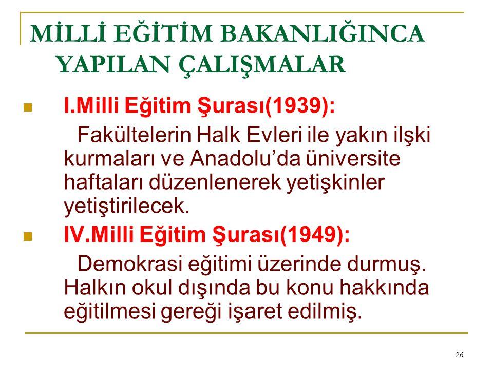 MİLLİ EĞİTİM BAKANLIĞINCA YAPILAN ÇALIŞMALAR I.Milli Eğitim Şurası(1939): Fakültelerin Halk Evleri ile yakın ilşki kurmaları ve Anadolu'da üniversite