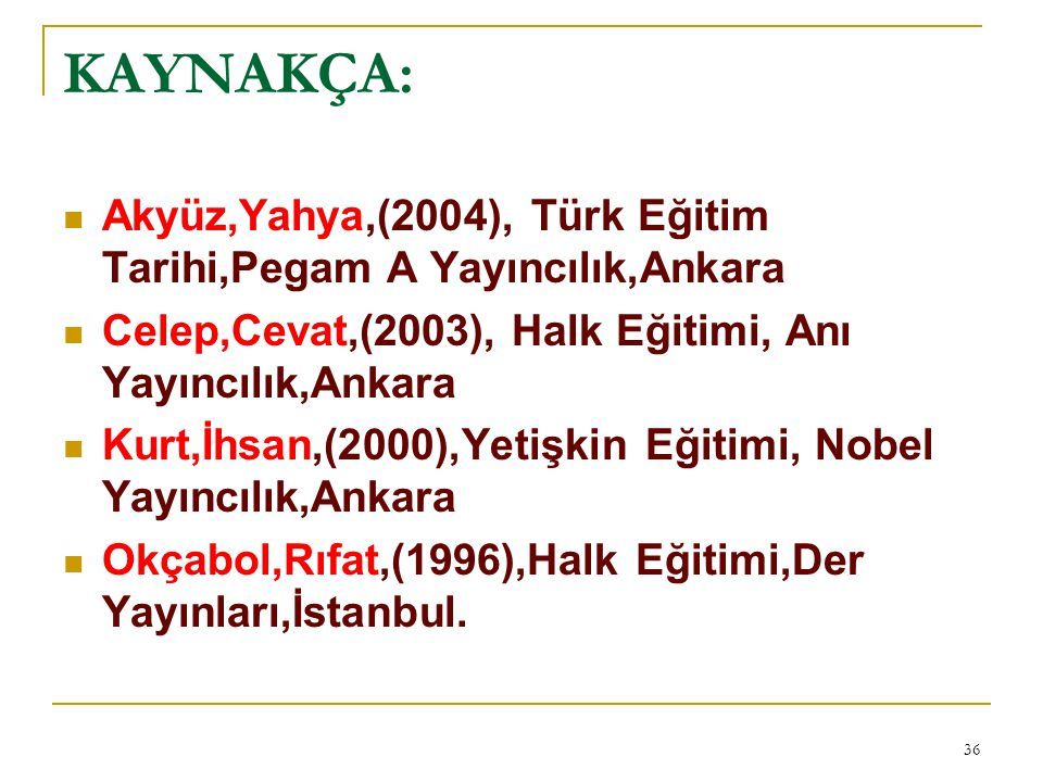 KAYNAKÇA: Akyüz,Yahya,(2004), Türk Eğitim Tarihi,Pegam A Yayıncılık,Ankara Celep,Cevat,(2003), Halk Eğitimi, Anı Yayıncılık,Ankara Kurt,İhsan,(2000),Y