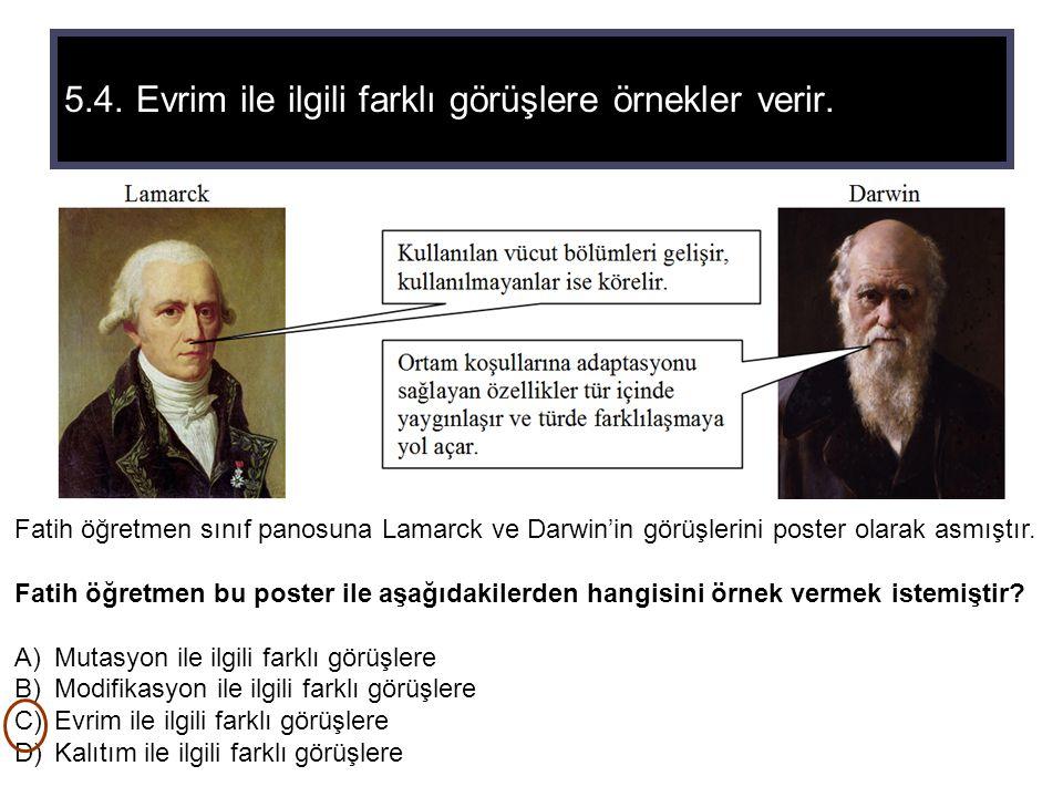 5.4. Evrim ile ilgili farklı görüşlere örnekler verir. Fatih öğretmen sınıf panosuna Lamarck ve Darwin'in görüşlerini poster olarak asmıştır. Fatih öğ