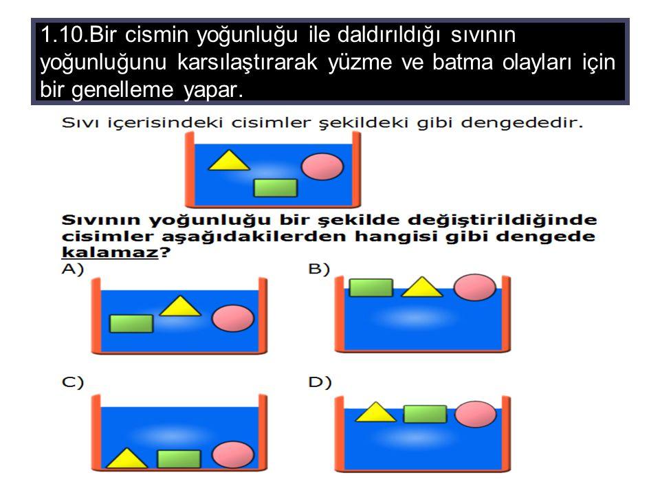 1.10.Bir cismin yoğunluğu ile daldırıldığı sıvının yoğunluğunu karsılaştırarak yüzme ve batma olayları için bir genelleme yapar.