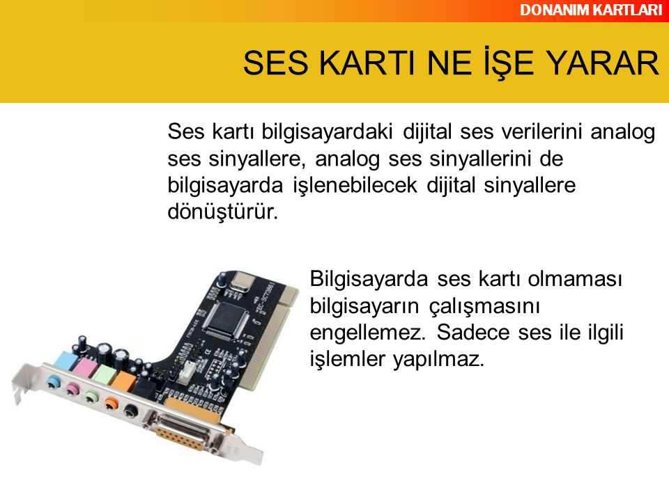 DONANIM KARTLARI Ses kartı bilgisayardaki dijital ses verilerini analog ses sinyallere, analog ses sinyallerini de bilgisayarda işlenebilecek dijital