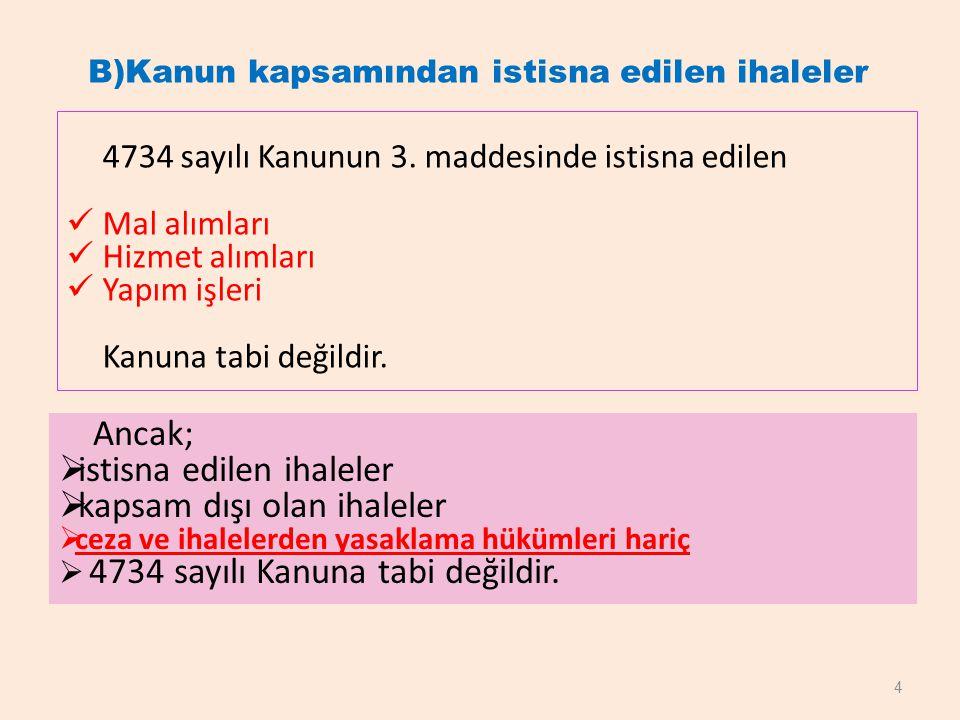 B)Kanun kapsamından istisna edilen ihaleler 4734 sayılı Kanunun 3. maddesinde istisna edilen Mal alımları Hizmet alımları Yapım işleri Kanuna tabi değ