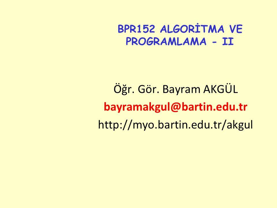 BPR152 ALGORİTMA VE PROGRAMLAMA - II Öğr. Gör. Bayram AKGÜL bayramakgul@bartin.edu.tr http://myo.bartin.edu.tr/akgul