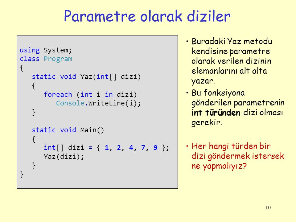 Parametre olarak diziler 10 using System; class Program { static void Yaz(int[] dizi) { foreach (int i in dizi) Console.WriteLine(i); } static void Main() { int[] dizi = { 1, 2, 4, 7, 9 }; Yaz(dizi); } Buradaki Yaz metodu kendisine parametre olarak verilen dizinin elemanlarını alt alta yazar.