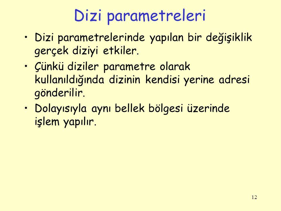Dizi parametreleri Dizi parametrelerinde yapılan bir değişiklik gerçek diziyi etkiler. Çünkü diziler parametre olarak kullanıldığında dizinin kendisi