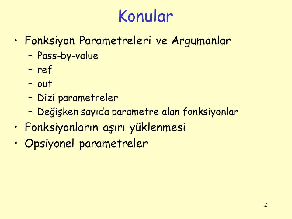 2 Fonksiyon Parametreleri ve Argumanlar –Pass-by-value –ref –out –Dizi parametreler –Değişken sayıda parametre alan fonksiyonlar Fonksiyonların aşırı