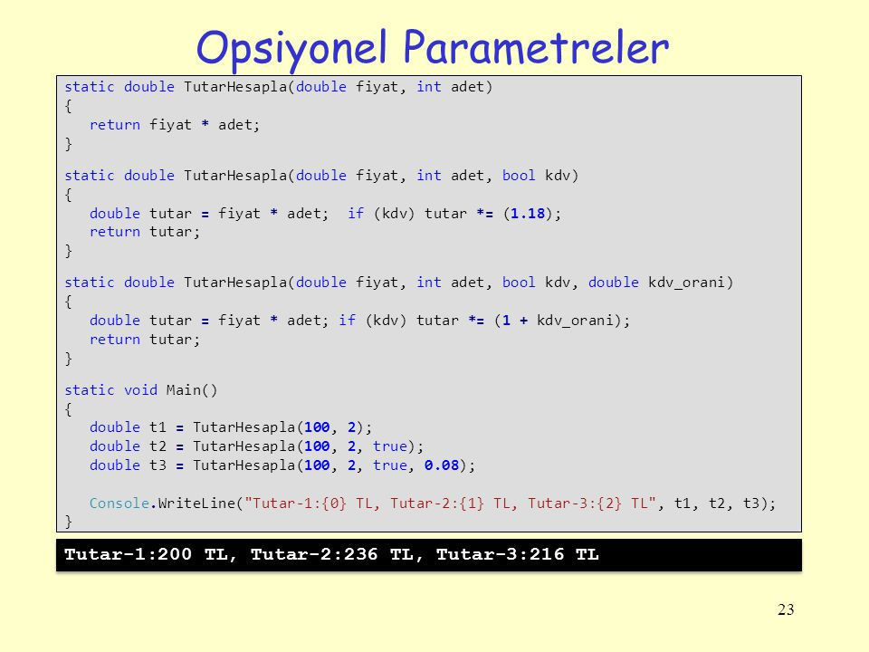 Opsiyonel Parametreler 23 static double TutarHesapla(double fiyat, int adet) { return fiyat * adet; } static double TutarHesapla(double fiyat, int ade