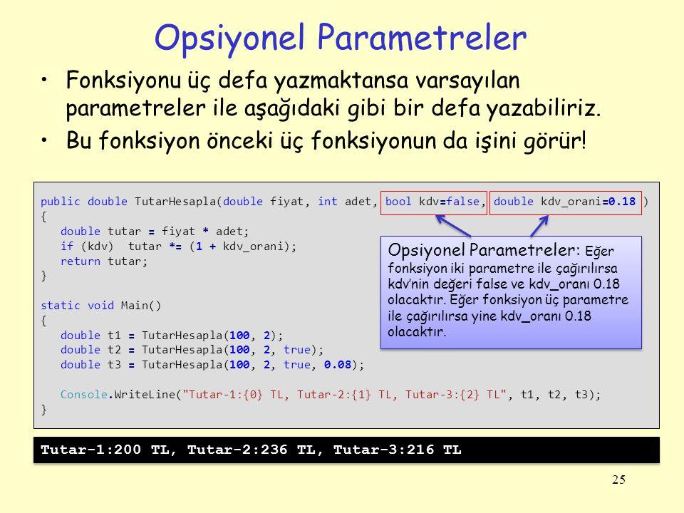Opsiyonel Parametreler 25 public double TutarHesapla(double fiyat, int adet, bool kdv=false, double kdv_orani=0.18 ) { double tutar = fiyat * adet; if
