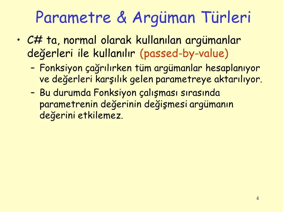 4 Parametre & Argüman Türleri C# ta, normal olarak kullanılan argümanlar değerleri ile kullanılır (passed-by-value) –Fonksiyon çağrılırken tüm argüman