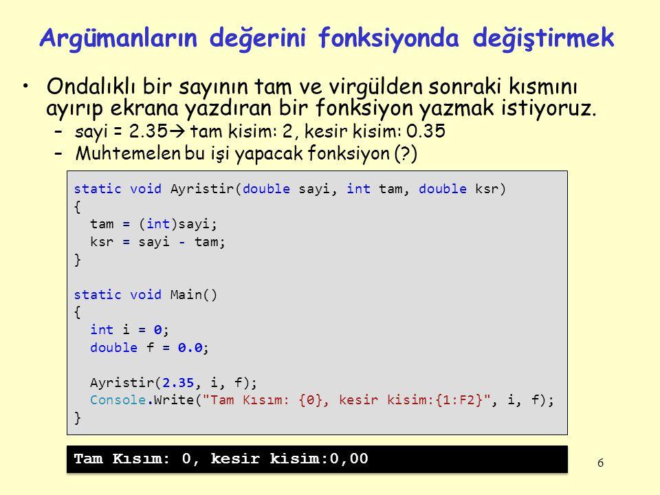 6 Argümanların değerini fonksiyonda değiştirmek static void Ayristir(double sayi, int tam, double ksr) { tam = (int)sayi; ksr = sayi - tam; } static v