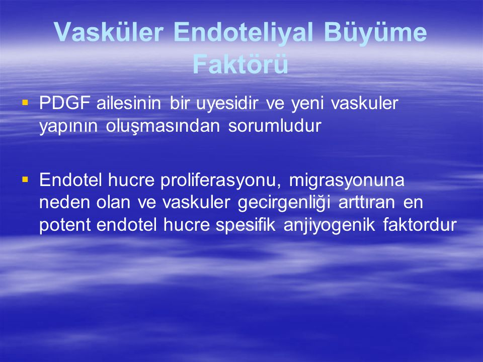 Vasküler Endoteliyal Büyüme Faktörü   PDGF ailesinin bir uyesidir ve yeni vaskuler yapının oluşmasından sorumludur   Endotel hucre proliferasyonu, migrasyonuna neden olan ve vaskuler gecirgenliği arttıran en potent endotel hucre spesifik anjiyogenik faktordur