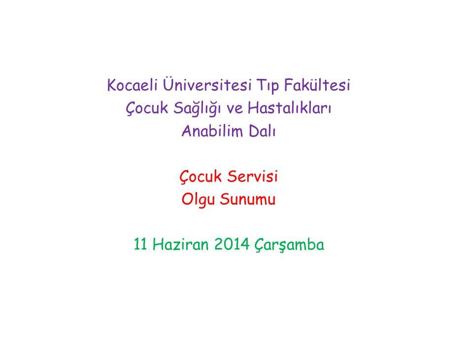 Kocaeli Üniversitesi Tıp Fakültesi Çocuk Sağlığı ve Hastalıkları Anabilim Dalı Çocuk Servisi Olgu Sunumu 11 Haziran 2014 Çarşamba