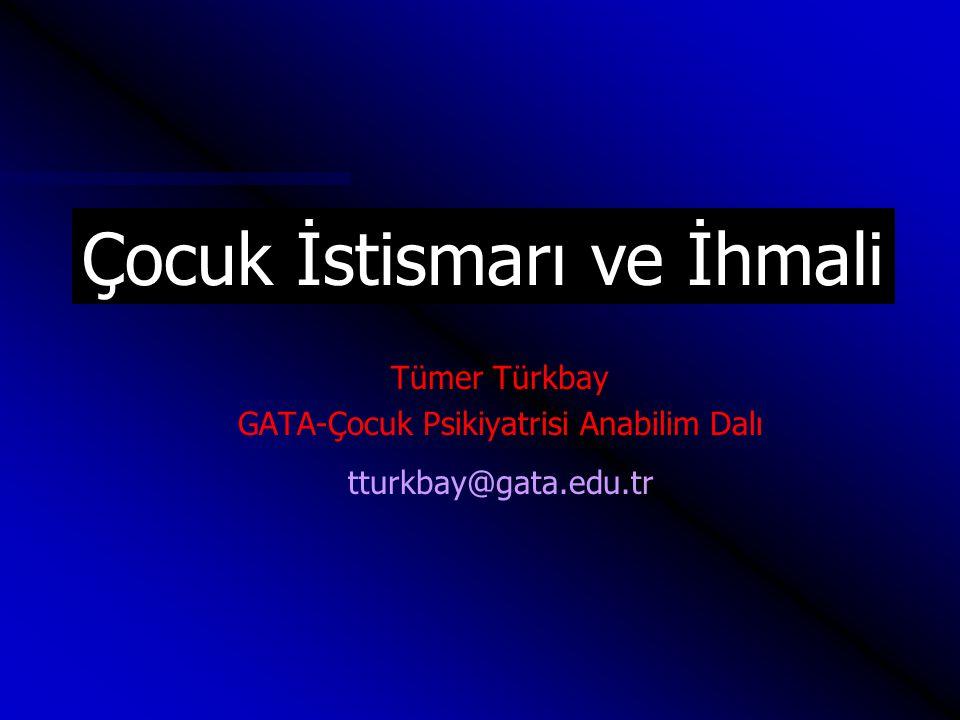 Tümer Türkbay GATA-Çocuk Psikiyatrisi Anabilim Dalı tturkbay@gata.edu.tr Çocuk İstismarı ve İhmali
