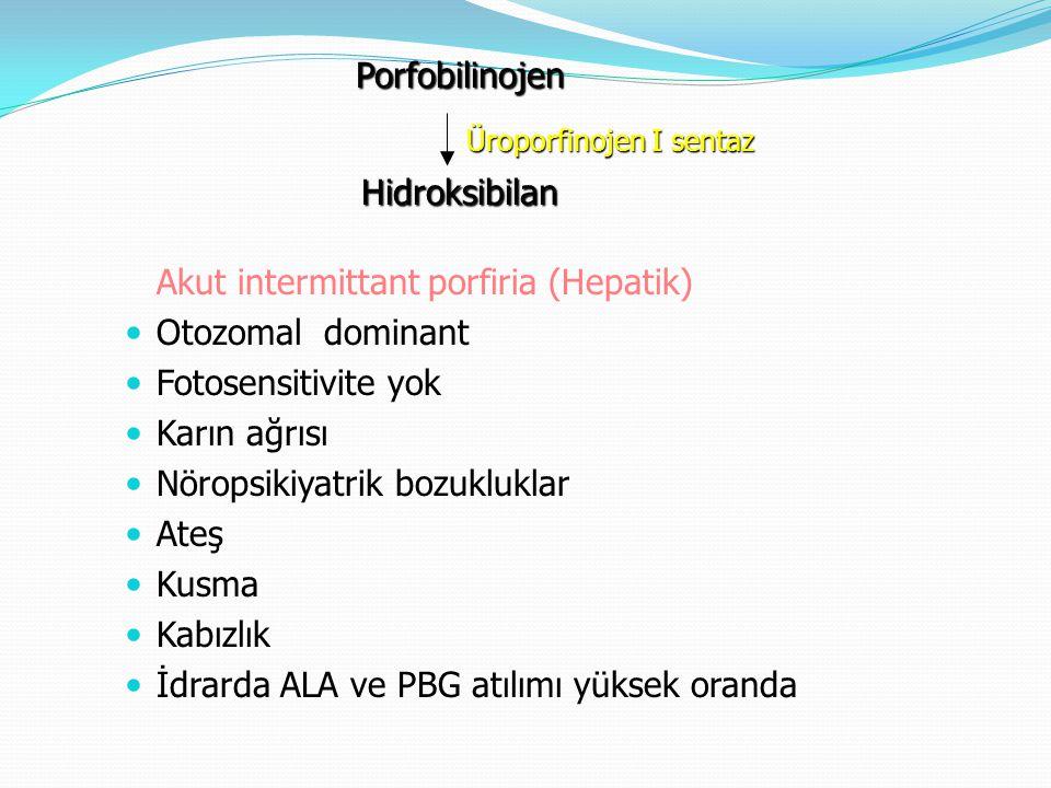 Akut intermittant porfiria (Hepatik) Otozomal dominant Fotosensitivite yok Karın ağrısı Nöropsikiyatrik bozukluklar Ateş Kusma Kabızlık İdrarda ALA ve