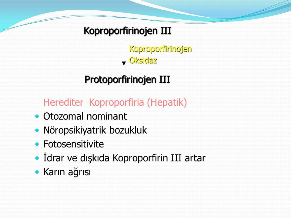 Herediter Koproporfiria (Hepatik) Otozomal nominant Nöropsikiyatrik bozukluk Fotosensitivite İdrar ve dışkıda Koproporfirin III artar Karın ağrısı Kop