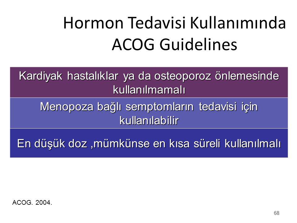 68 Hormon Tedavisi Kullanımında ACOG Guidelines Kardiyak hastalıklar ya da osteoporoz önlemesinde kullanılmamalı Menopoza bağlı semptomların tedavisi için kullanılabilir En düşük doz,mümkünse en kısa süreli kullanılmalı ACOG.