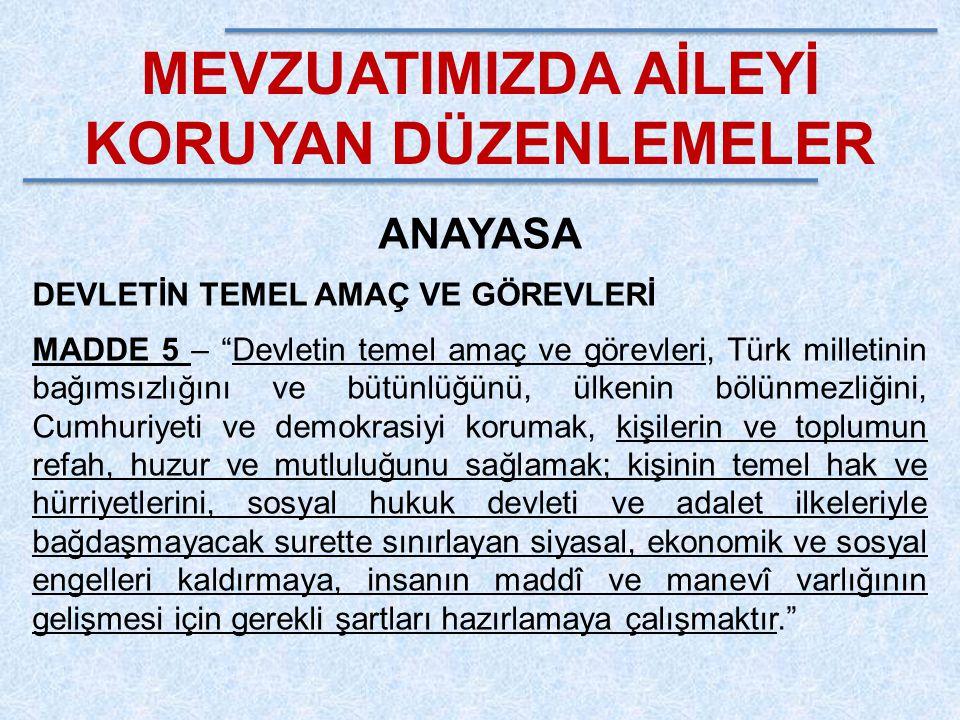 """MEVZUATIMIZDA AİLEYİ KORUYAN DÜZENLEMELER ANAYASA DEVLETİN TEMEL AMAÇ VE GÖREVLERİ MADDE 5 – """"Devletin temel amaç ve görevleri, Türk milletinin bağıms"""