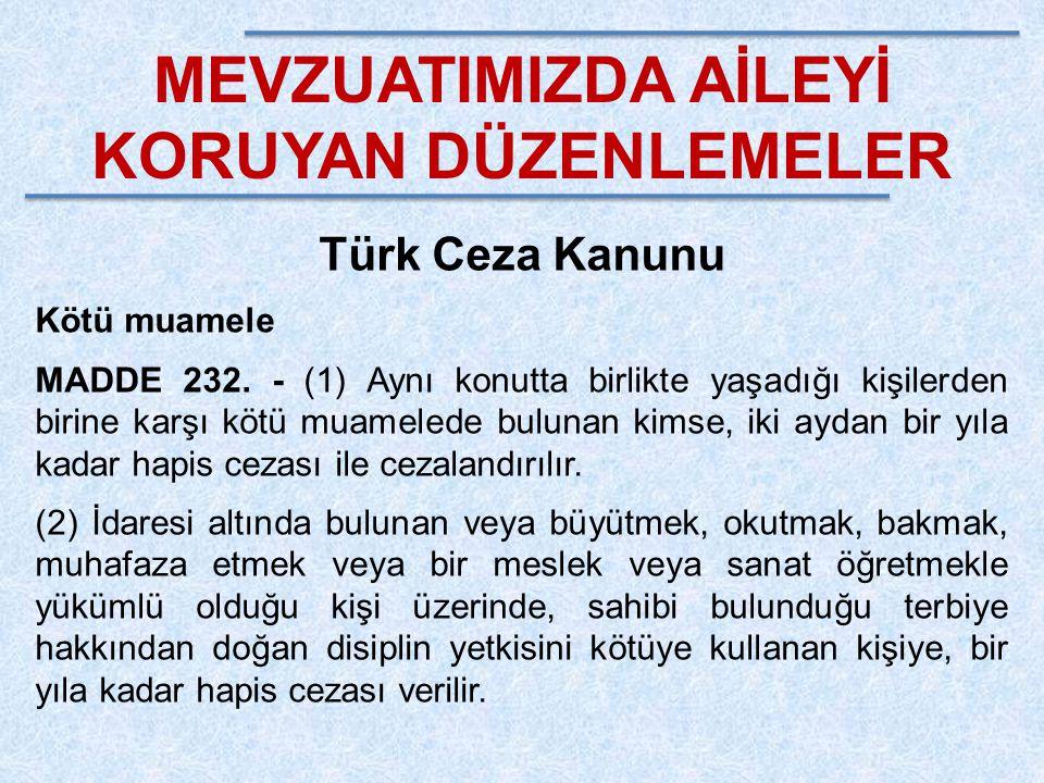 MEVZUATIMIZDA AİLEYİ KORUYAN DÜZENLEMELER Türk Ceza Kanunu Kötü muamele MADDE 232. - (1) Aynı konutta birlikte yaşadığı kişilerden birine karşı kötü m