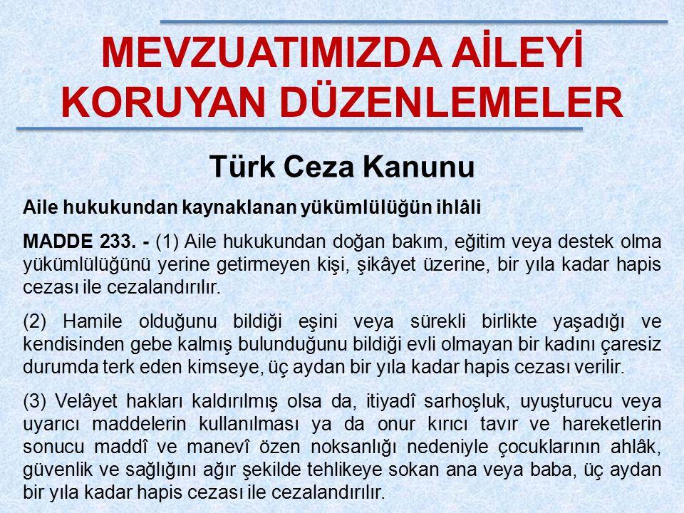 MEVZUATIMIZDA AİLEYİ KORUYAN DÜZENLEMELER Türk Ceza Kanunu Aile hukukundan kaynaklanan yükümlülüğün ihlâli MADDE 233. - (1) Aile hukukundan doğan bakı