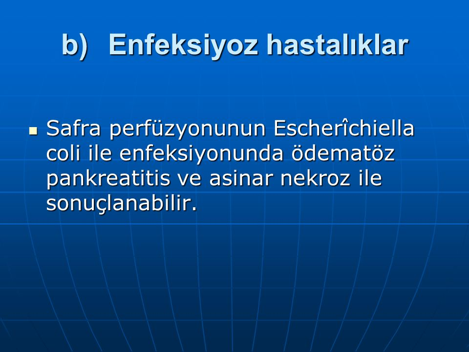 b)Enfeksiyoz hastalıklar Safra perfüzyonunun Escherîchiella coli ile enfeksiyonunda ödematöz pankreatitis ve asinar nekroz ile sonuçlanabilir.