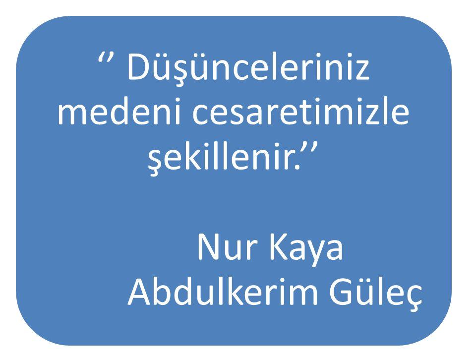 '' Düşünceleriniz medeni cesaretimizle şekillenir.'' Nur Kaya Abdulkerim Güleç