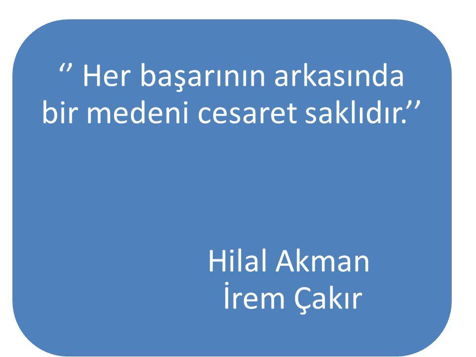 '' Her başarının arkasında bir medeni cesaret saklıdır.'' Hilal Akman İrem Çakır
