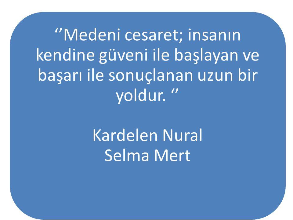 ''Medeni cesaret; insanın kendine güveni ile başlayan ve başarı ile sonuçlanan uzun bir yoldur. '' Kardelen Nural Selma Mert