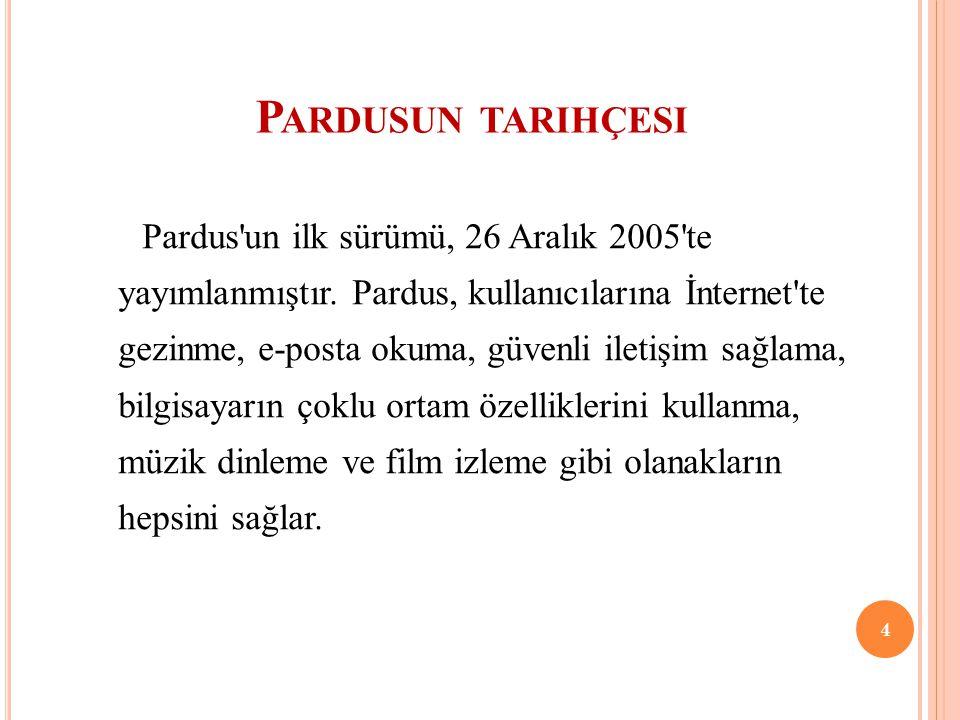 P ARDUSUN TARIHÇESI Pardus'un ilk sürümü, 26 Aralık 2005'te yayımlanmıştır. Pardus, kullanıcılarına İnternet'te gezinme, e-posta okuma, güvenli iletiş