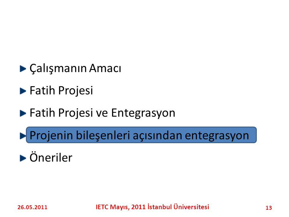 Çalışmanın Amacı Fatih Projesi Fatih Projesi ve Entegrasyon Projenin bileşenleri açısından entegrasyon Öneriler 13 26.05.2011 IETC Mayıs, 2011 İstanbul Üniversitesi