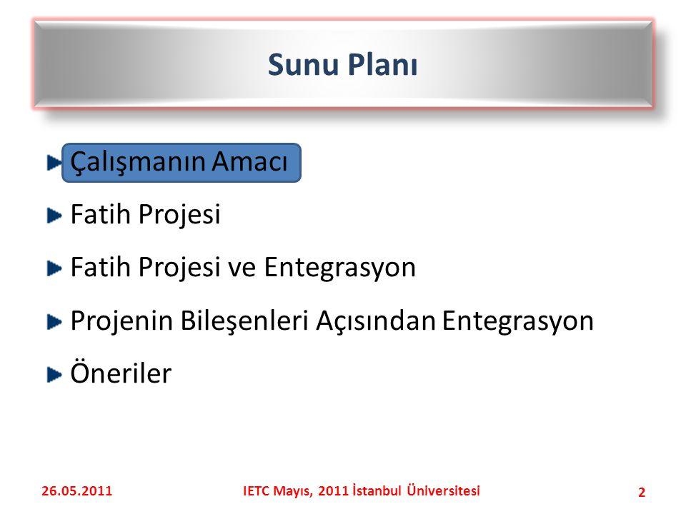Çalışmanın Amacı Fatih Projesi Fatih Projesi ve Entegrasyon Projenin Bileşenleri Açısından Entegrasyon Öneriler 2 Sunu Planı 26.05.2011IETC Mayıs, 2011 İstanbul Üniversitesi