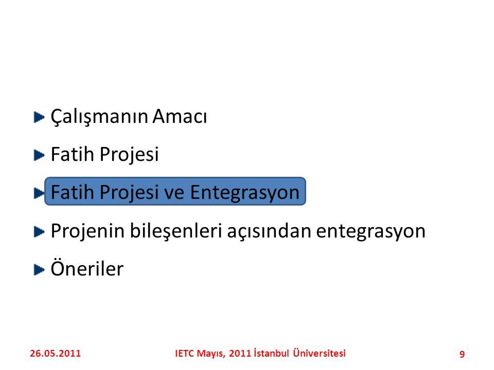 Çalışmanın Amacı Fatih Projesi Fatih Projesi ve Entegrasyon Projenin bileşenleri açısından entegrasyon Öneriler 9 26.05.2011IETC Mayıs, 2011 İstanbul Üniversitesi