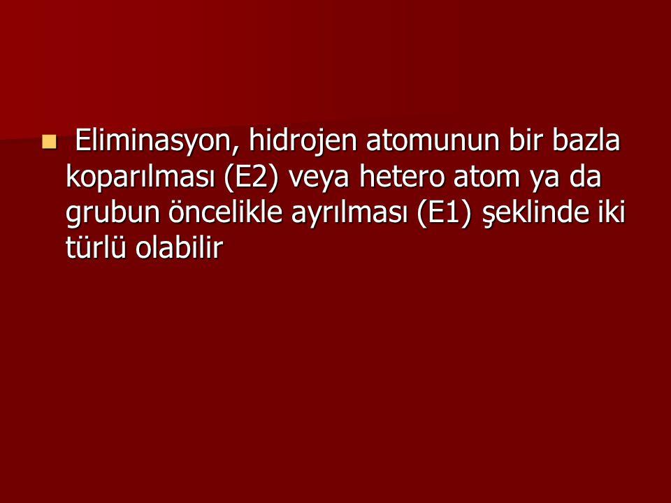 Eliminasyon, hidrojen atomunun bir bazla koparılması (E2) veya hetero atom ya da grubun öncelikle ayrılması (E1) şeklinde iki türlü olabilir Eliminasyon, hidrojen atomunun bir bazla koparılması (E2) veya hetero atom ya da grubun öncelikle ayrılması (E1) şeklinde iki türlü olabilir