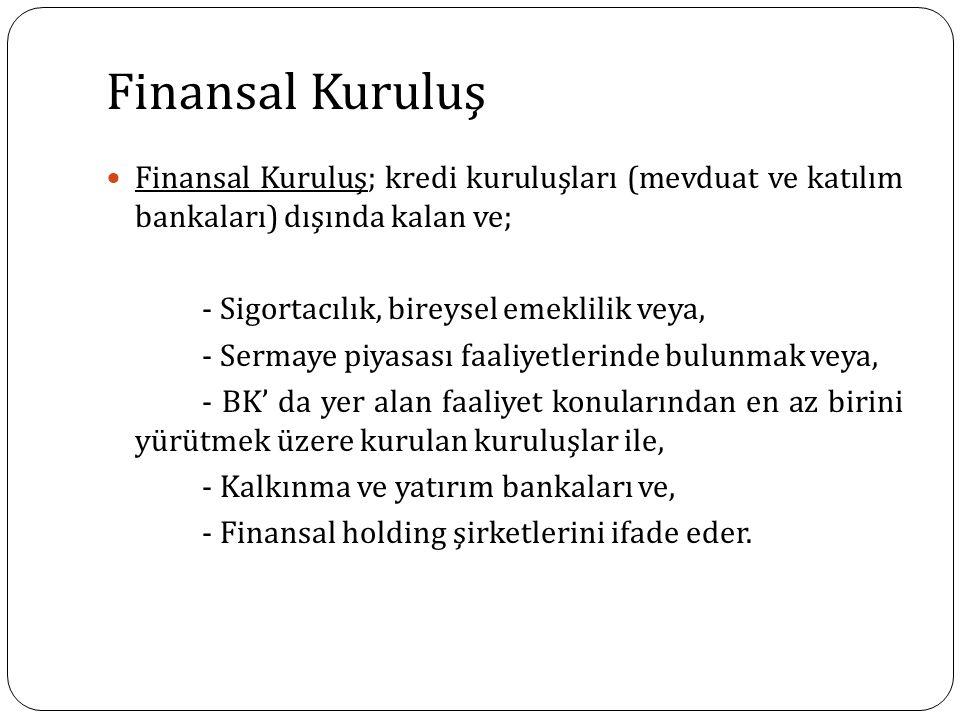 Finansal Kuruluş Finansal Kuruluş; kredi kuruluşları (mevduat ve katılım bankaları) dışında kalan ve; - Sigortacılık, bireysel emeklilik veya, - Sermaye piyasası faaliyetlerinde bulunmak veya, - BK' da yer alan faaliyet konularından en az birini yürütmek üzere kurulan kuruluşlar ile, - Kalkınma ve yatırım bankaları ve, - Finansal holding şirketlerini ifade eder.