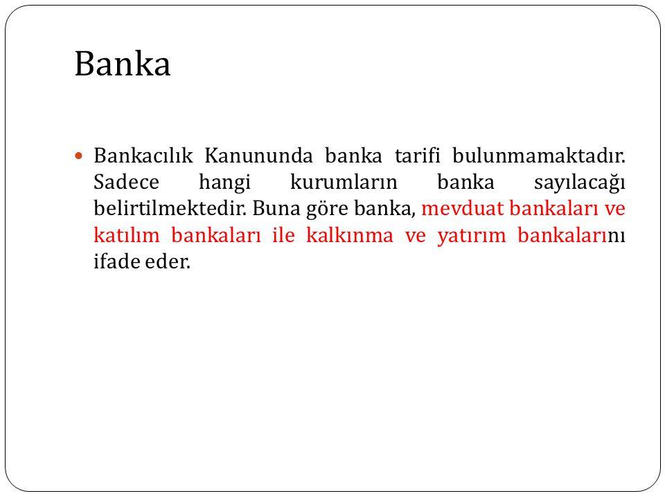 Banka Bankacılık Kanununda banka tarifi bulunmamaktadır. Sadece hangi kurumların banka sayılacağı belirtilmektedir. Buna göre banka, mevduat bankaları
