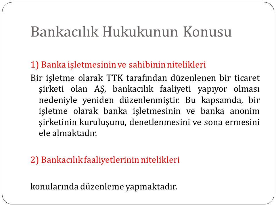 Bankacılık Hukukunun Konusu 1) Banka işletmesinin ve sahibinin nitelikleri Bir işletme olarak TTK tarafından düzenlenen bir ticaret şirketi olan AŞ, bankacılık faaliyeti yapıyor olması nedeniyle yeniden düzenlenmiştir.