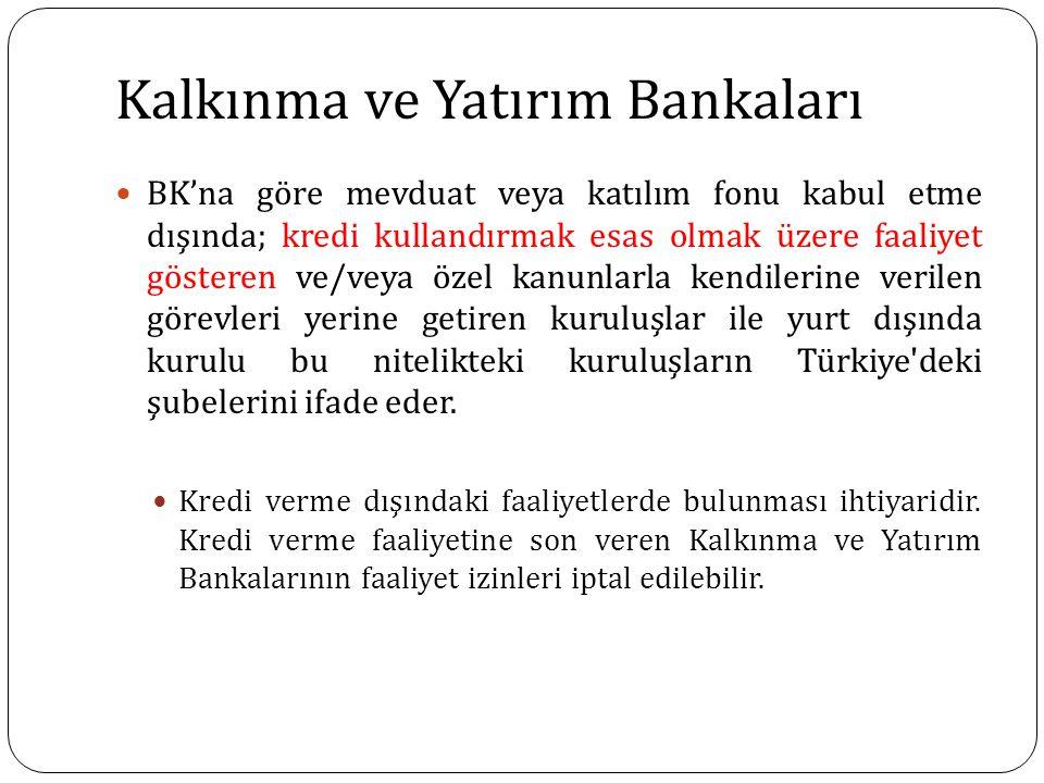 Kalkınma ve Yatırım Bankaları BK'na göre mevduat veya katılım fonu kabul etme dışında; kredi kullandırmak esas olmak üzere faaliyet gösteren ve/veya özel kanunlarla kendilerine verilen görevleri yerine getiren kuruluşlar ile yurt dışında kurulu bu nitelikteki kuruluşların Türkiye deki şubelerini ifade eder.