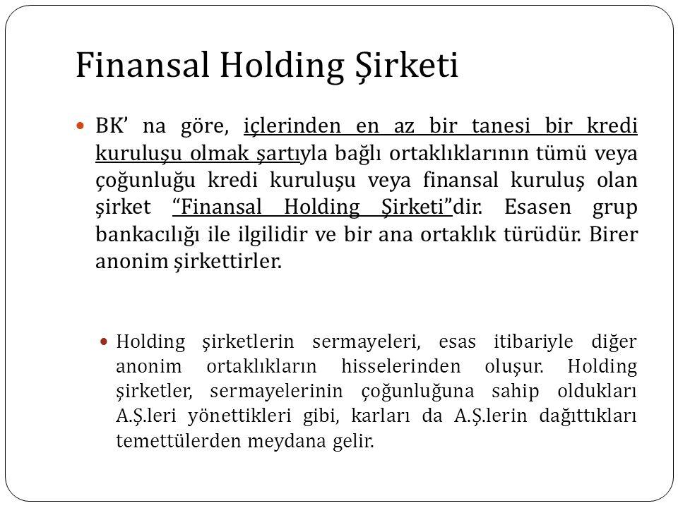 Finansal Holding Şirketi BK' na göre, içlerinden en az bir tanesi bir kredi kuruluşu olmak şartıyla bağlı ortaklıklarının tümü veya çoğunluğu kredi kuruluşu veya finansal kuruluş olan şirket Finansal Holding Şirketi dir.