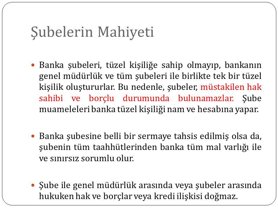 Şubelerin Mahiyeti Banka şubeleri, tüzel kişiliğe sahip olmayıp, bankanın genel müdürlük ve tüm şubeleri ile birlikte tek bir tüzel kişilik oluştururlar.