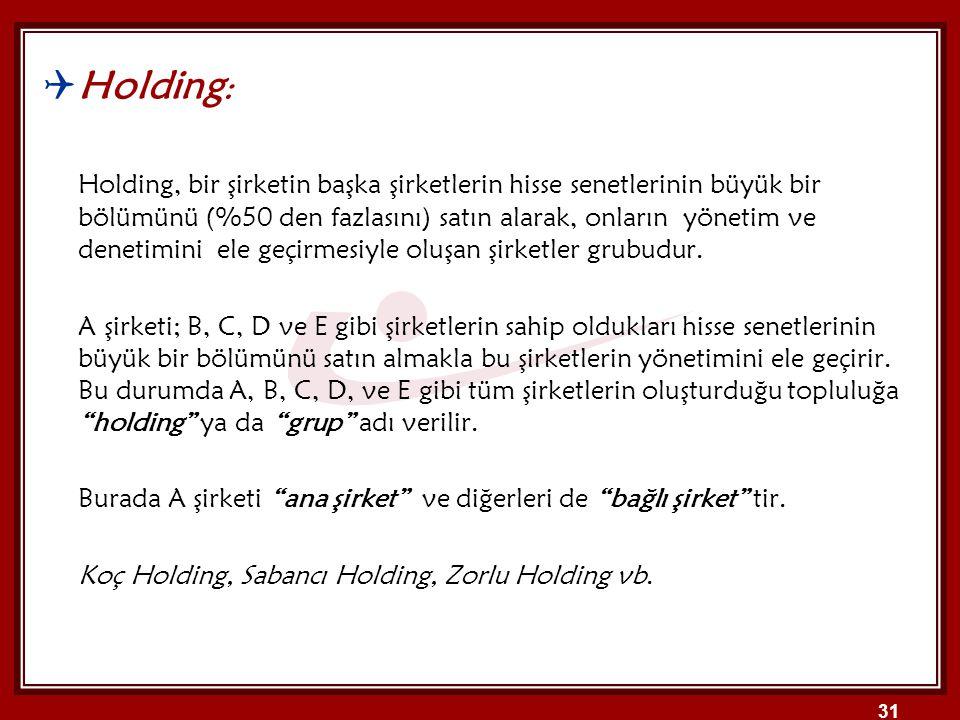  Holding : Holding, bir şirketin başka şirketlerin hisse senetlerinin büyük bir bölümünü (%50 den fazlasını) satın alarak, onların yönetim ve denetim