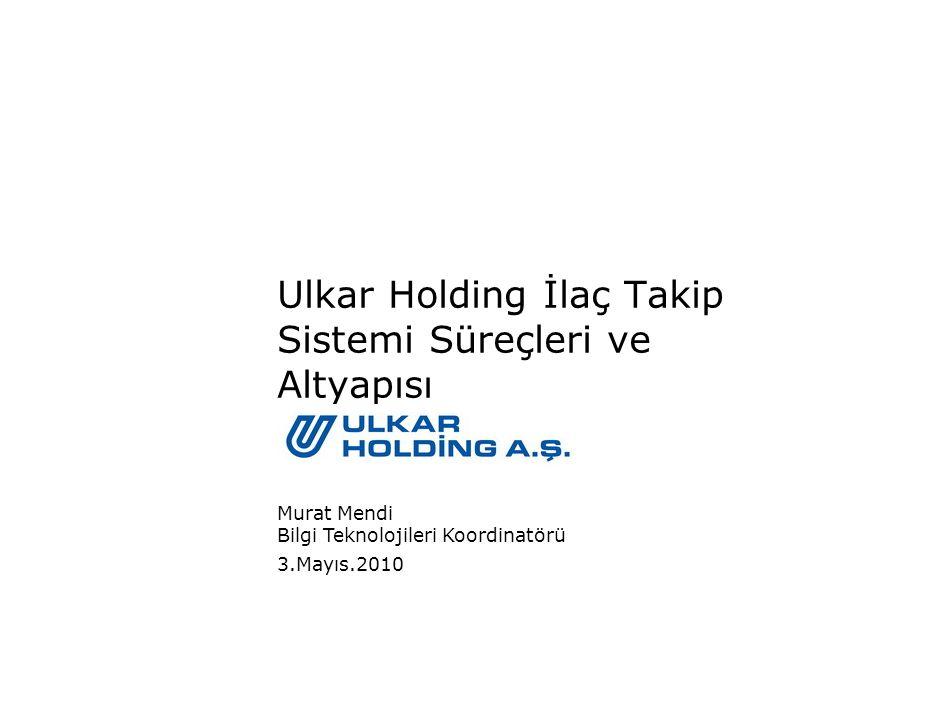 3.Mayıs.2010 Murat Mendi Bilgi Teknolojileri Koordinatörü Ulkar Holding İlaç Takip Sistemi Süreçleri ve Altyapısı