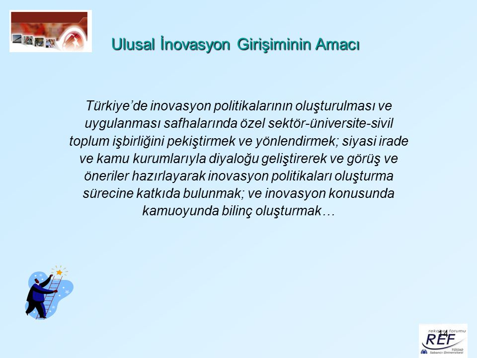 14 Ulusal İnovasyon Girişiminin Amacı Türkiye'de inovasyon politikalarının oluşturulması ve uygulanması safhalarında özel sektör-üniversite-sivil topl