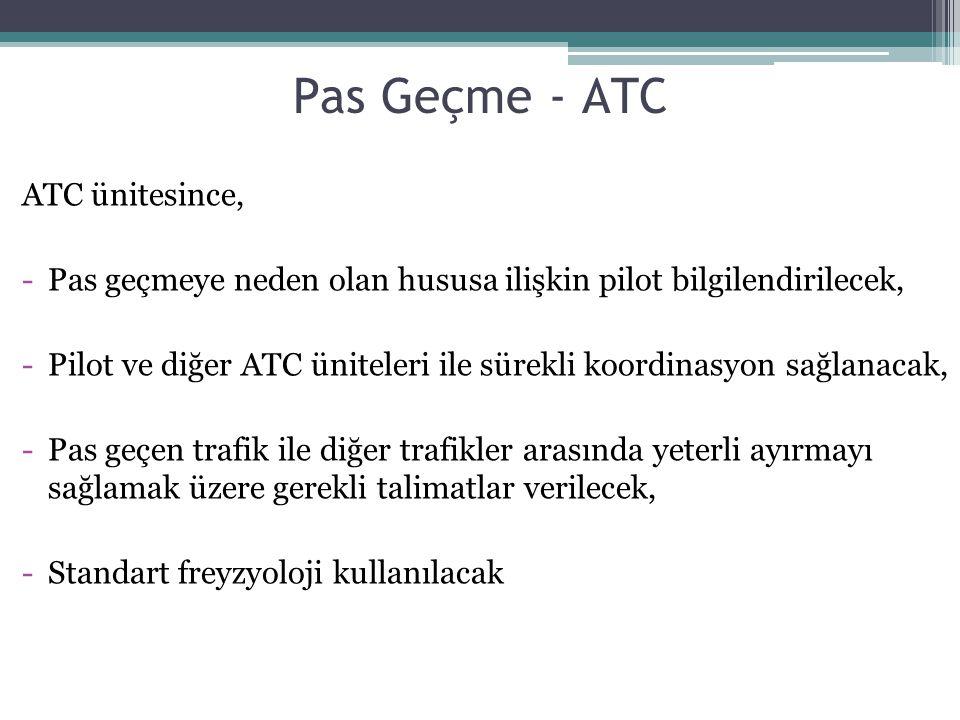 Pas Geçme - ATC ATC ünitesince, -Pas geçmeye neden olan hususa ilişkin pilot bilgilendirilecek, -Pilot ve diğer ATC üniteleri ile sürekli koordinasyon