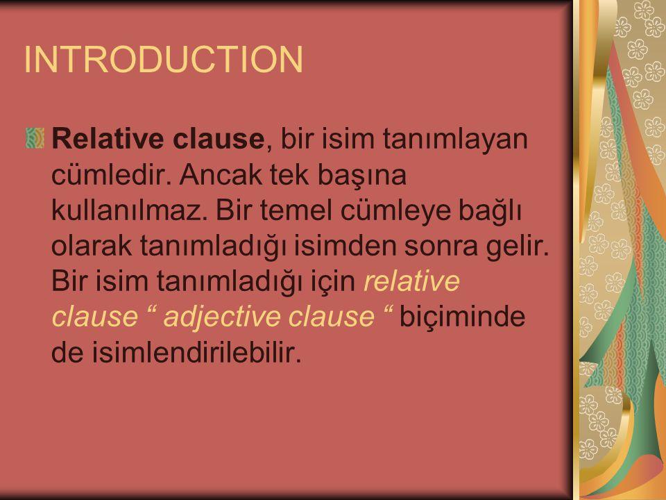 INTRODUCTION Relative clause, bir isim tanımlayan cümledir. Ancak tek başına kullanılmaz. Bir temel cümleye bağlı olarak tanımladığı isimden sonra gel