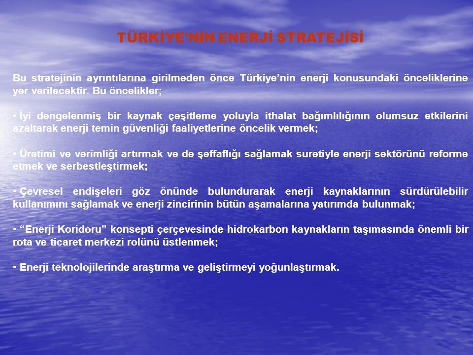 TÜRKİYE'NİN ENERJİ STRATEJİSİ Bu stratejinin ayrıntılarına girilmeden önce Türkiye'nin enerji konusundaki önceliklerine yer verilecektir. Bu öncelikle