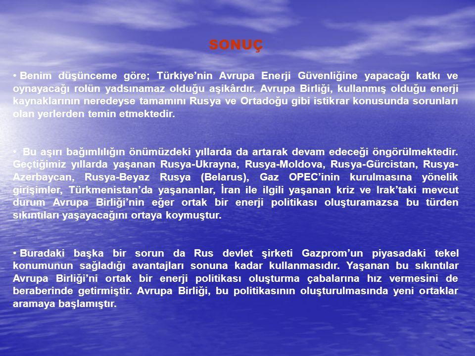 SONUÇ Benim düşünceme göre; Türkiye'nin Avrupa Enerji Güvenliğine yapacağı katkı ve oynayacağı rolün yadsınamaz olduğu aşikârdır. Avrupa Birliği, kull